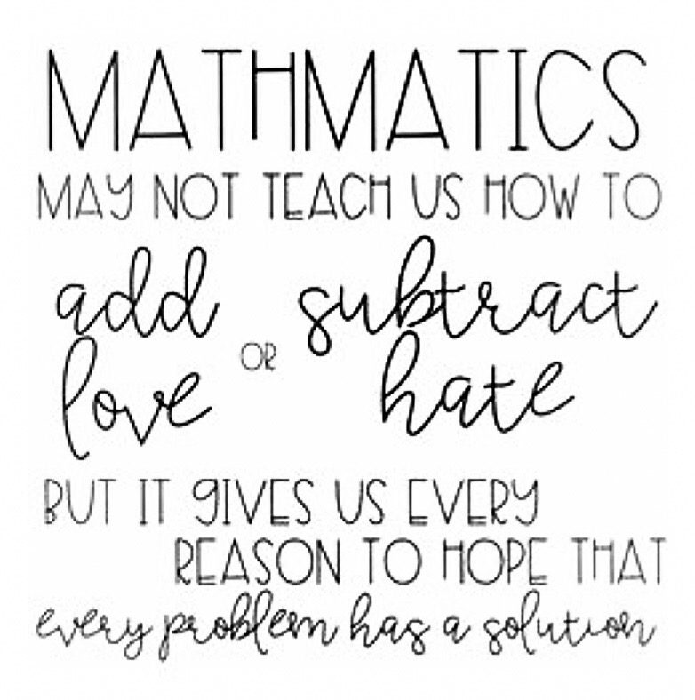 Math may not show us how to add love or subtract hate but it gives us every reason to  hope that every Problem has a solution
